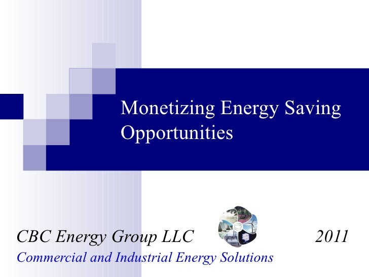 Monetizing Energy Saving Opportunities CBC Energy Group LLC  2011 Commercial and Industrial Energy Solutions