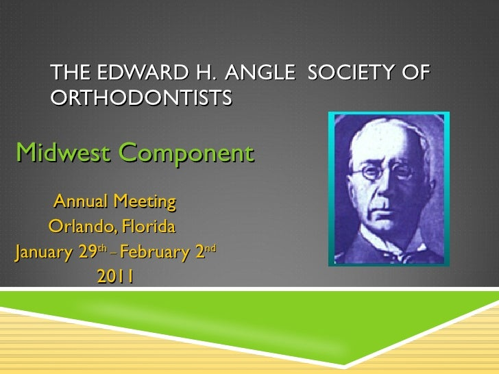 THE EDWARD H.  ANGLE  SOCIETY OF  ORTHODONTISTS Midwest Component Annual Meeting Orlando, Florida January 29 th _  Februar...