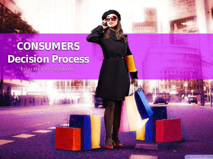 CONSUMERSDecision Process  Presented by Sugiharto
