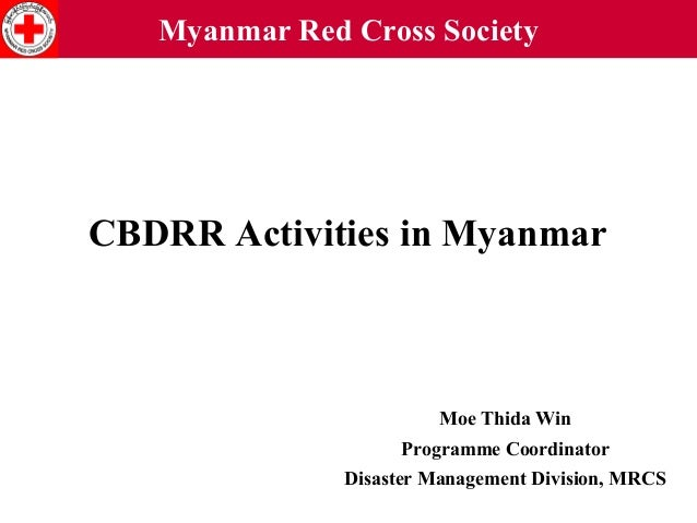 Myanmar Red Cross Society  CBDRR Activities in Myanmar  Moe Thida Win Programme Coordinator Disaster Management Division, ...