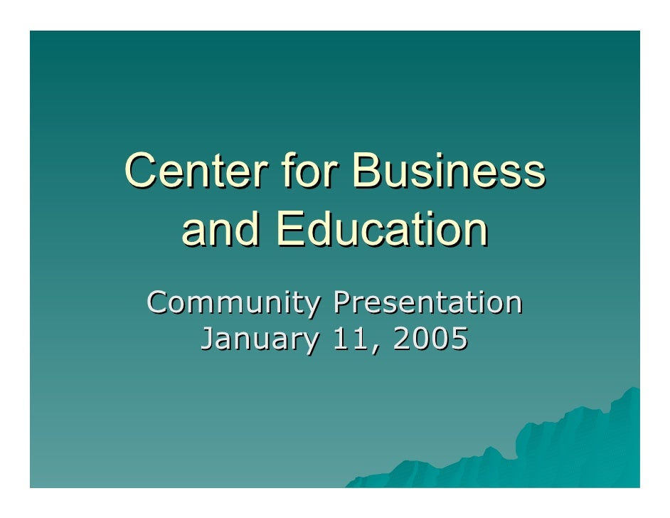 Center for Business   and Education  Community Presentation    January 11, 2005