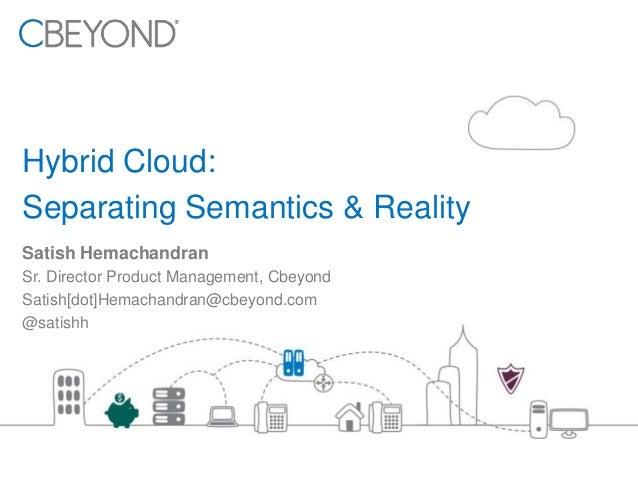 Hybrid Cloud: Separating Semantics & Reality Satish Hemachandran Sr. Director Product Management, Cbeyond Satish[dot]Hemac...