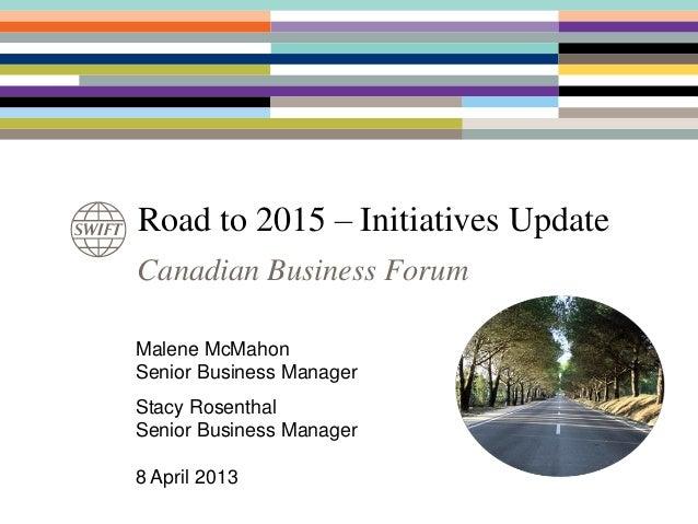 Road to 2015 – Initiatives UpdateCanadian Business ForumMalene McMahonSenior Business ManagerStacy RosenthalSenior Busines...