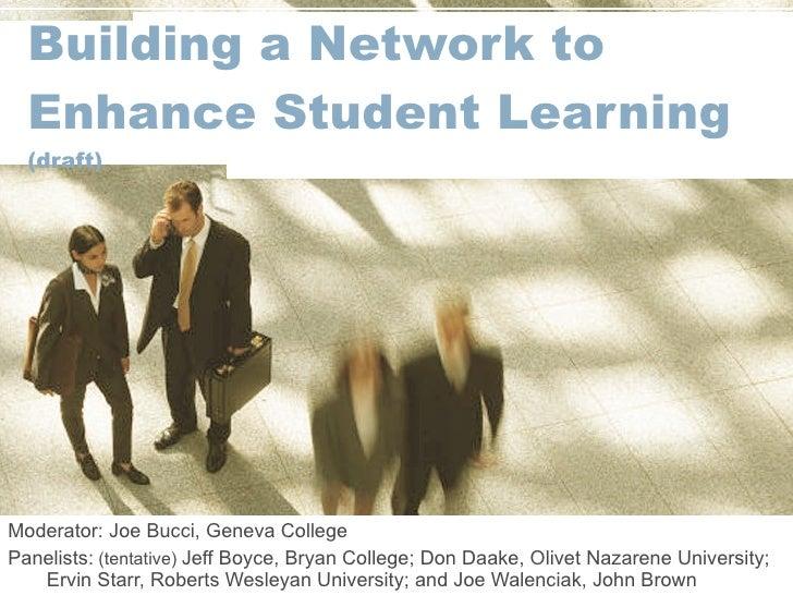 Building a Network to Enhance Student Learning (draft) Moderator: Joe Bucci, Geneva College Panelists:  (tentative)  Jeff ...