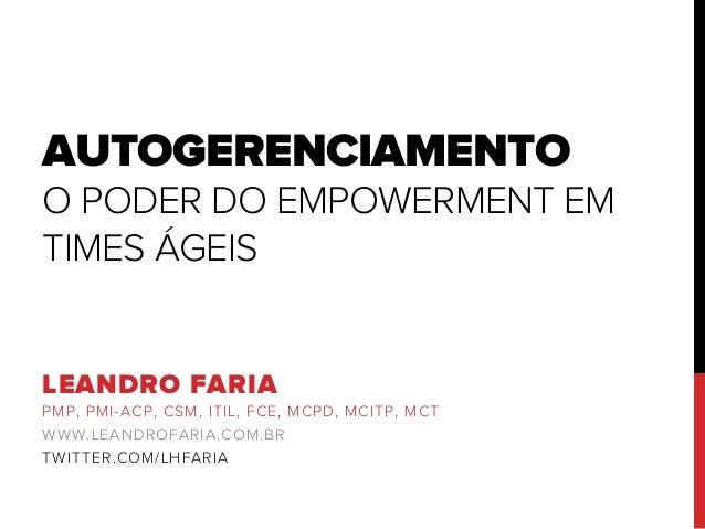 AUTOGERENCIAMENTO O PODER DO EMPOWERMENT EM TIMES ÁGEIS LEANDRO FARIA PMP, PMI-ACP, CSM, ITIL, FCE, MCPD, MCITP, MCT WWW.L...