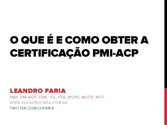 O QUE É E COMO OBTER A CERTIFICAÇÃO PMI-ACP LEANDRO FARIA PMP, PMI-ACP, CSM, ITIL, FCE, MCPD, MCITP, MCT WWW.LEANDROFARIA....