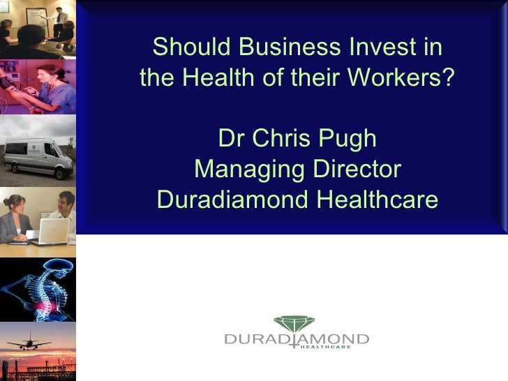 Should Business Invest in the Health of their Workers? Dr Chris Pugh Managing Director Duradiamond Healthcare