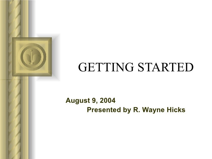 GETTING STARTED August 9, 2004 Presented by R. Wayne Hicks