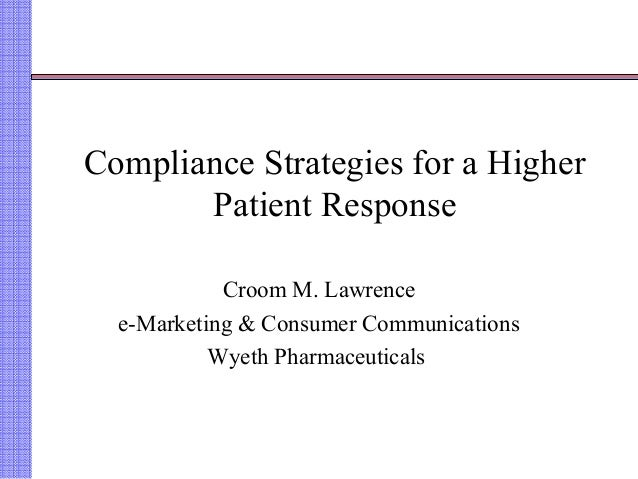 Compliance Strategies for a Higher Patient Response Croom M. Lawrence e-Marketing & Consumer Communications Wyeth Pharmace...