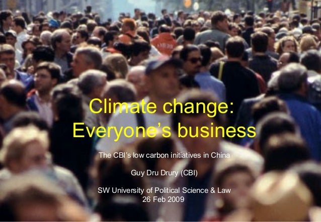 Climate change: Everyone's business The CBI's low carbon initiatives in China Guy Dru Drury (CBI) SW University of Politic...