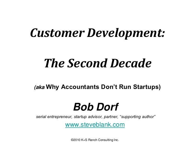 Customer Development:    The Second Decade(aka Why Accountants Don't Run Startups)                    Bob Dorfserial entre...