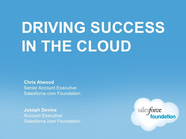 DRIVING SUCCESSIN THE CLOUDChris AtwoodSenior Account ExecutiveSalesforce.com FoundationJoseph DevineAccount ExecutiveSale...