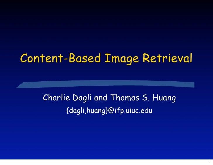 Content-Based Image Retrieval      Charlie Dagli and Thomas S. Huang         {dagli,huang}@ifp.uiuc.edu                   ...