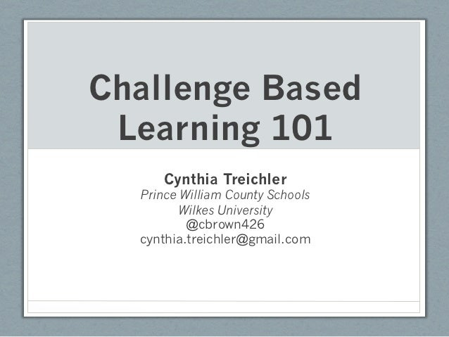Challenge Based Learning 101      Cynthia Treichler  Prince William County Schools         Wilkes University          @cbr...