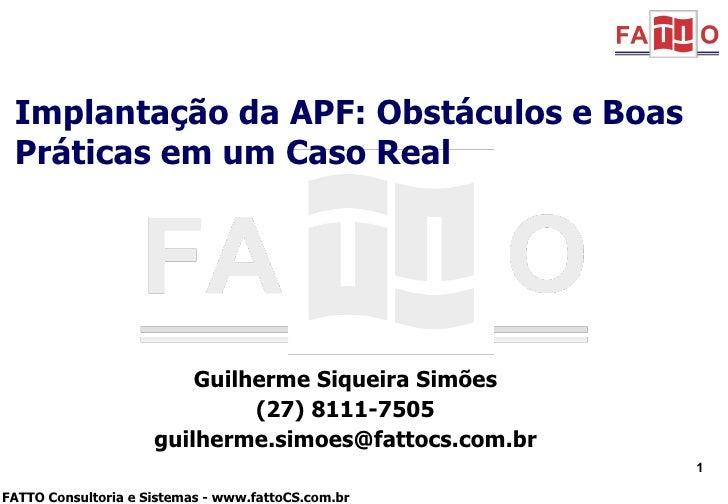 Guilherme Siqueira Simões (27) 8111-7505 [email_address] Implantação da APF: Obstáculos e Boas Práticas em um Caso Real