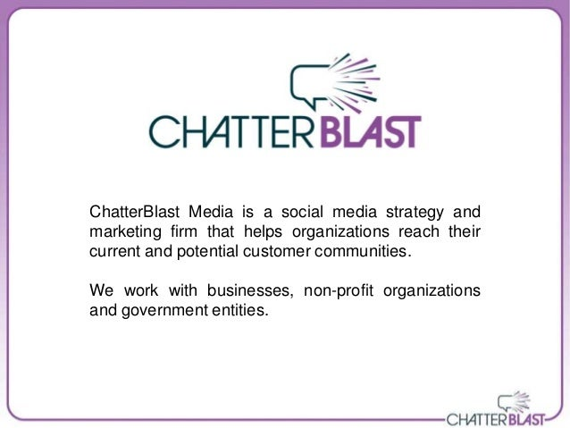 ChatterBlast Media is a social media strategy andmarketing firm that helps organizations reach theircurrent and potential ...
