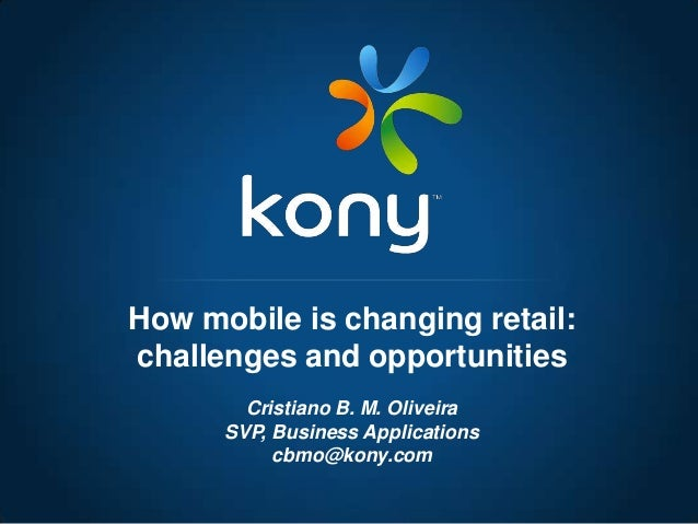 Cristiano B. M. OliveiraSVP, Business Applicationscbmo@kony.comHow mobile is changing retail:challenges and opportunities