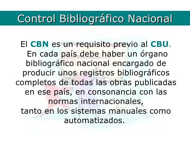 ControlCBN. Definición        Bibliográfico Nacional El CBN es un requisito previo al CBU.   En cada país debe haber un ór...
