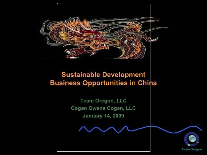 Sustainable Development Business Opportunities in China Team Oregon, LLC Cogan Owens Cogan, LLC January 14, 2009