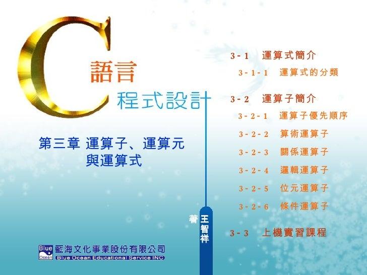 王智祥  著 第三章 運算子、運算元     與運算式 3-1  運算式簡介 3-2  運算子簡介 3-1-1  運算式的分類 3-2-1  運算子優先順序 3-2-2  算術運算子 3-2-3  關係運算子 3-2-4  邏輯運算子 3-2-...