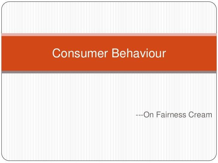 Consumer Behaviour             ---On Fairness Cream