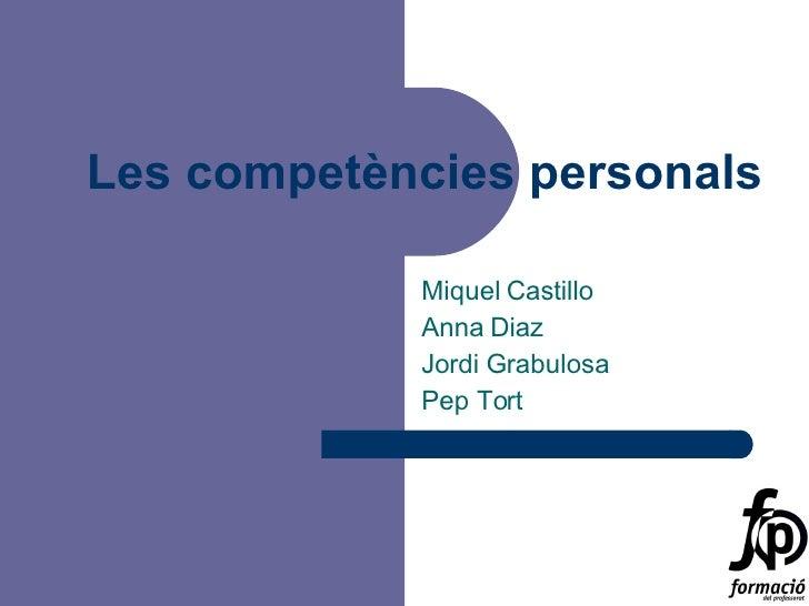 Les competències personals Miquel Castillo Anna Diaz Jordi Grabulosa Pep Tort