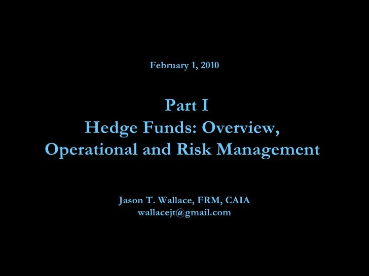 February 1, 2010  Part I Hedge Funds: Overview,  Operational and Risk Management  Jason T. Wallace, FRM, CAIA [email_addre...