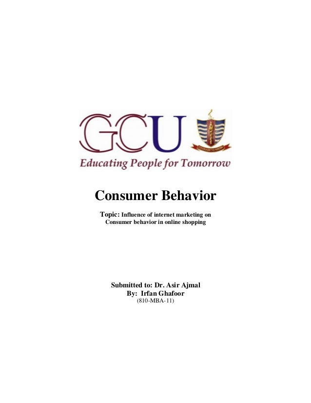 Consumer BehaviorTopic: Influence of internet marketing on Consumer behavior in online shopping    Submitted to: Dr. Asir ...