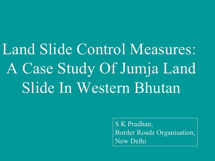 Land Slide Control Measures:  A Case Study Of Jumja Land Slide In Western Bhutan S K Pradhan, Border Roads Organisation, N...