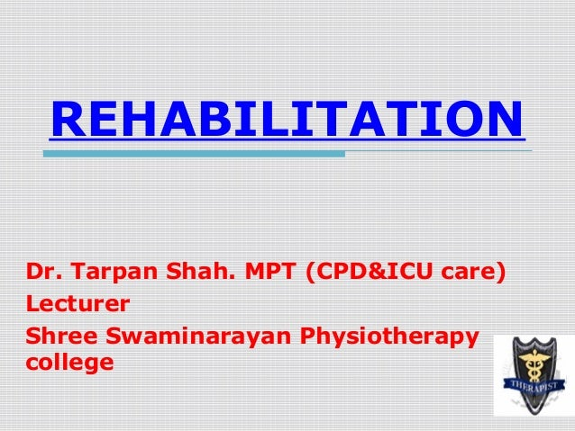 REHABILITATION Dr. Tarpan Shah. MPT (CPD&ICU care) Lecturer Shree Swaminarayan Physiotherapy college