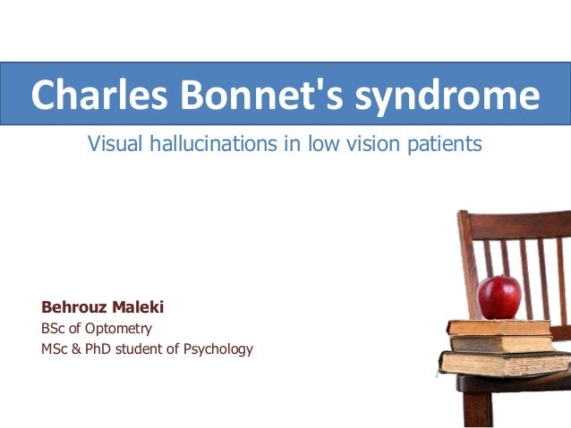 Visual hallucinations in low vision patientsBehrouz MalekiBSc of OptometryMSc & PhD student of PsychologyCharles Bonnets s...