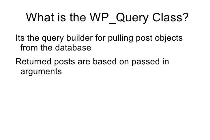 <ul>What is the WP_Query Class? </ul><ul><li>Its the query builder for pulling post objects from the database