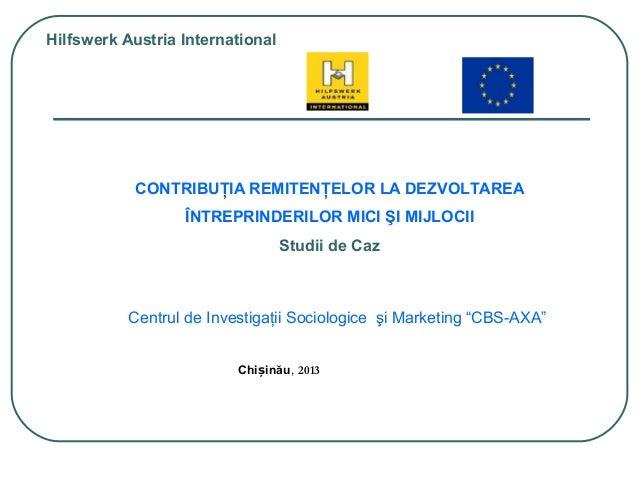 Chi inăuș , 2013 Hilfswerk Austria International CONTRIBUŢIA REMITENŢELOR LA DEZVOLTAREA ÎNTREPRINDERILOR MICI ŞI MIJLOCII...