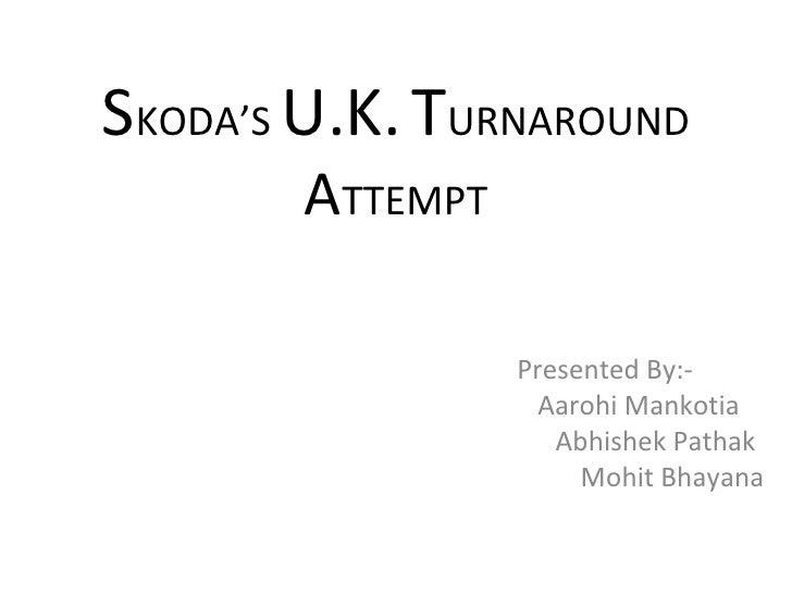 S KODA'S  U.K.   T URNAROUND  A TTEMPT Presented By:- Aarohi Mankotia Abhishek Pathak Mohit Bhayana