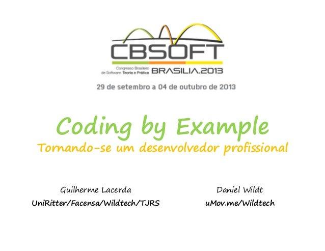 Coding by Example Tornando-se um desenvolvedor profissional Guilherme Lacerda UniRitter/Facensa/Wildtech/TJRS Daniel Wildt...