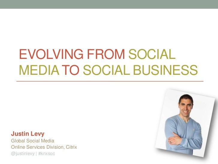 EVOLVING FROM SOCIAL   MEDIA TO SOCIAL BUSINESSJustin LevyGlobal Social MediaOnline Services Division, Citrix@justinlevy |...