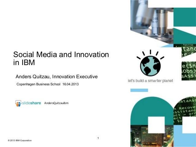 Social Media and Innovation    in IBM       Anders Quitzau, Innovation Executive        Copenhagen Business School 16.04.2...