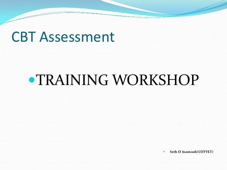 CBT Assessment  TRAINING WORKSHOP                    Seth O Asamoah(COTVET)