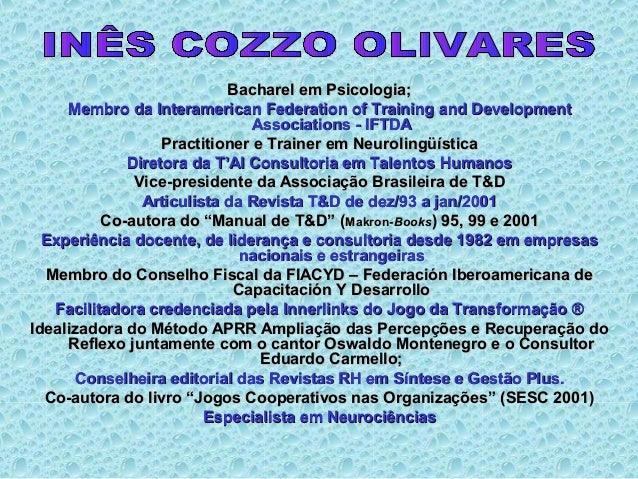 Bacharel em Psicologia;Bacharel em Psicologia; Membro da Interamerican Federation of Training and DevelopmentMembro da Int...