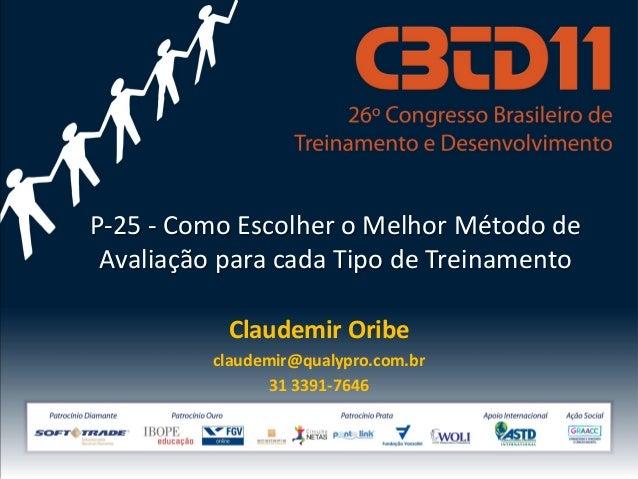 P-25 - Como Escolher o Melhor Método de Avaliação para cada Tipo de Treinamento Claudemir Oribe claudemir@qualypro.com.br ...