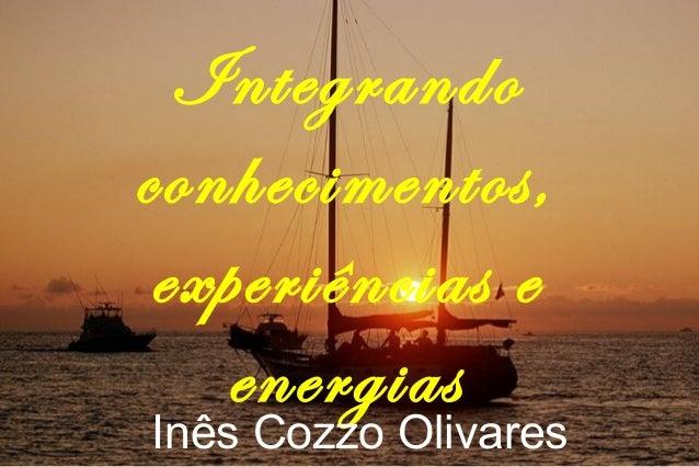 Integrando conhecimentos, experiências e energias Inês Cozzo Olivares