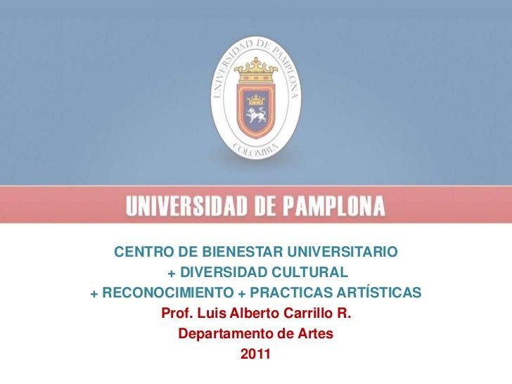 CENTRO DE BIENESTAR UNIVERSITARIO <br /> + DIVERSIDAD CULTURAL<br />+ RECONOCIMIENTO + PRACTICAS ARTÍSTICAS<br />Prof. Lui...