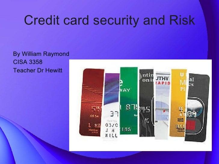 Credit card security and Risk <ul><li>By William Raymond </li></ul><ul><li>CISA 3358  </li></ul><ul><li>Teacher Dr Hewitt ...