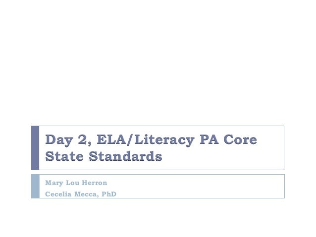 Day 2, ELA/Literacy PA Core State Standards Mary Lou Herron Cecelia Mecca, PhD