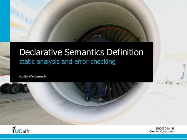IN4303 2014/15  Compiler Construction  Declarative Semantics Definition  static analysis and error checking  Guido Wachsmu...