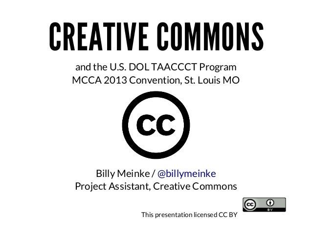 CREATIVE	COMMONS and	the	U.S.	DOL	TAACCCT	Program MCCA	2013	Convention,	St.	Louis	MO  Billy	Meinke	/	@billymeinke Project	...
