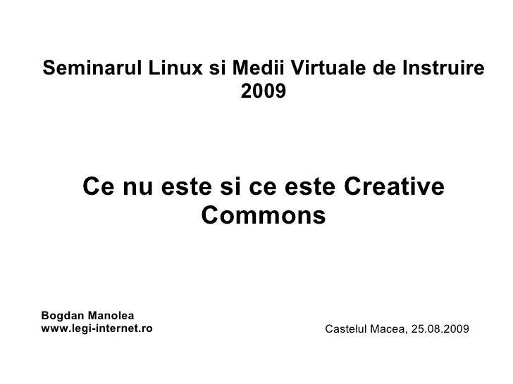 Seminarul Linux si Medii Virtuale de Instruire 2009 Ce nu este si ce este Creative Commons Bogdan Manolea www.legi-interne...