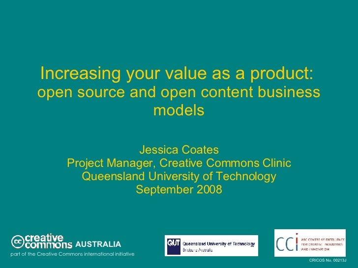 Increasing your value as a product:   open source and open content business models Jessica Coates Project Manager, Creativ...