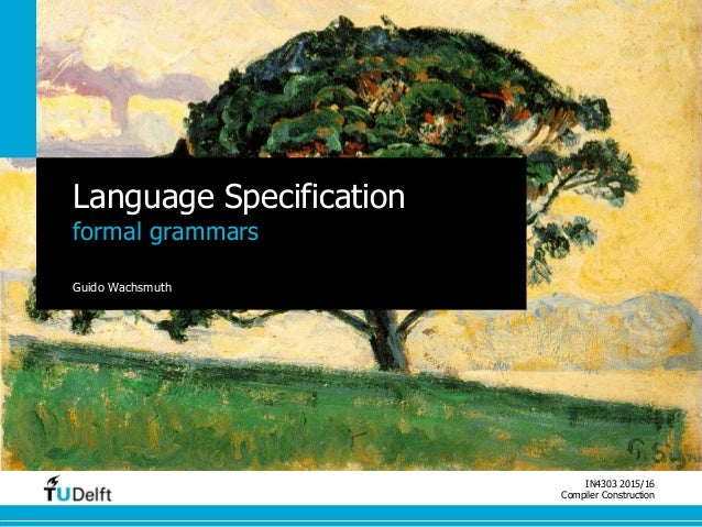 IN4303 2015/16 Compiler Construction Language Specification formal grammars Guido Wachsmuth
