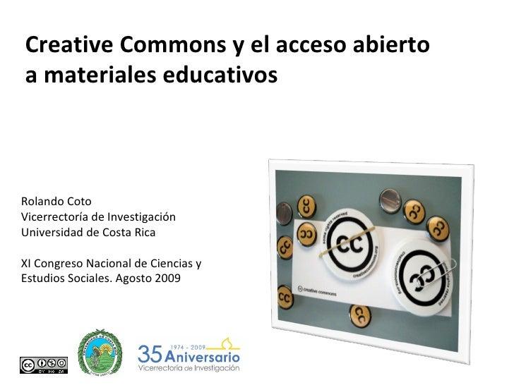 Creative Commons y el acceso abierto a materiales educativos Rolando Coto Vicerrectoría de Investigación Universidad de Co...